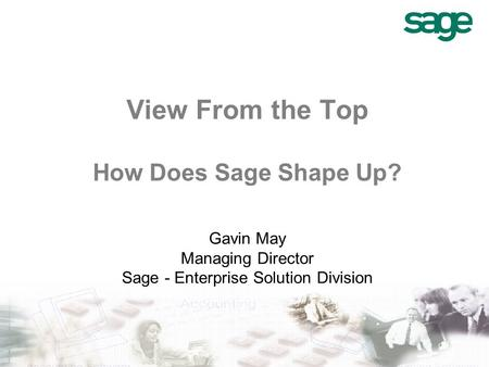 View From the Top How Does Sage Shape Up? Gavin May Managing Director Sage - Enterprise Solution Division.