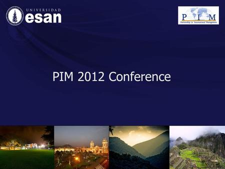 PIM 2012 Conference. Universidad ESAN Welcoming the opportunity to host PIM 2012 Conference, Universidad ESAN authorities commit themselves to its organization,