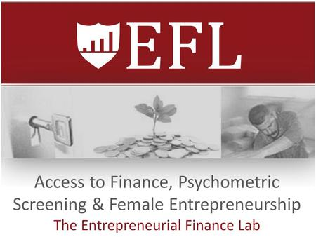 Access to Finance, Psychometric Screening & Female Entrepreneurship The Entrepreneurial Finance Lab.