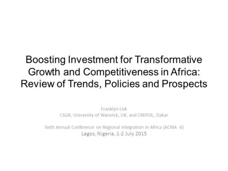 Boosting Investment for Transformative Growth and Competitiveness in Africa: Review of Trends, Policies and Prospects Franklyn Lisk CSGR, University of.