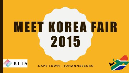 MEET KOREA FAIR 2015 CAPE TOWN | JOHANNESBURG. PREAMBLE The Meet Korea Fair 2015 will cover multiple sectors of the economy related to trade and development.