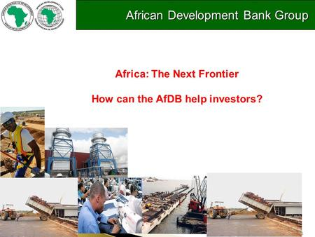 1 Introduction to the Bank's Private Sector Operations Africa: The Next Frontier How can the AfDB help investors? African Development Bank Group African.