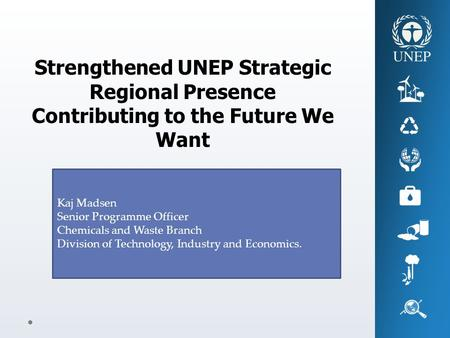 Strengthened UNEP Strategic Regional Presence Contributing to the Future We Want Kaj Madsen Senior Programme Officer Chemicals and Waste Branch Division.