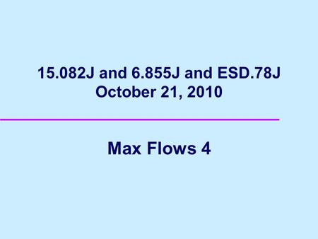 15.082J and 6.855J and ESD.78J October 21, 2010 Max Flows 4.