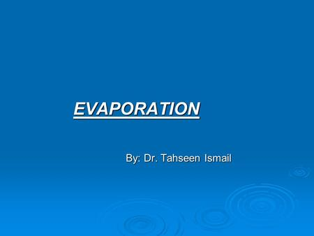 EVAPORATION EVAPORATION By: Dr. Tahseen Ismail By: Dr. Tahseen Ismail.
