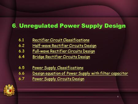 1 6. Unregulated Power Supply Design 6.1Rectifier Circuit ClassificationsRectifier Circuit Classifications 6.2Half-wave Rectifier Circuits DesignHalf-wave.