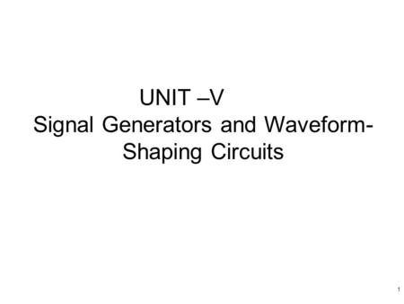 1 UNIT –V Signal Generators and Waveform- Shaping Circuits.