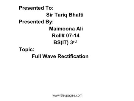Www.Bzupages.com Presented To: Sir Tariq Bhatti Presented By: Maimoona Ali Roll# 07-14 BS(IT) 3 rd Topic: Full Wave Rectification.