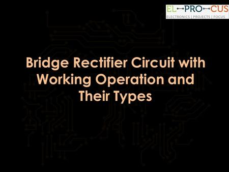 Bridge Rectifier Circuit with Working Operation and Their Types.