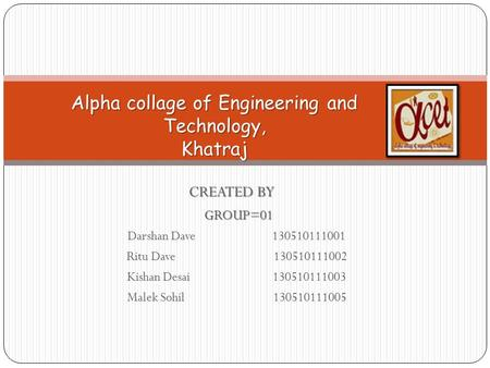 CREATED BY GROUP=01 GROUP=01 Darshan Dave 130510111001 Ritu Dave 130510111002 Kishan Desai 130510111003 Malek Sohil 130510111005 Alpha collage of Engineering.