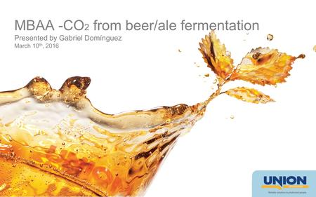 MBAA -CO 2 from beer/ale fermentation Presented by Gabriel Domínguez March 10 th, 2016.