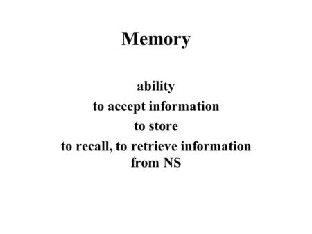 Memory ability to accept information to store to recall, to retrieve information from NS.
