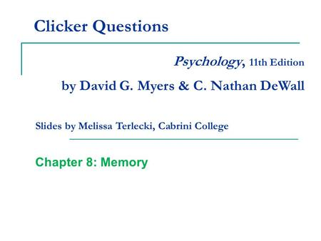 Clicker Questions Chapter 8: Memory Psychology, 11th Edition by David G. Myers & C. Nathan DeWall Slides by Melissa Terlecki, Cabrini College.