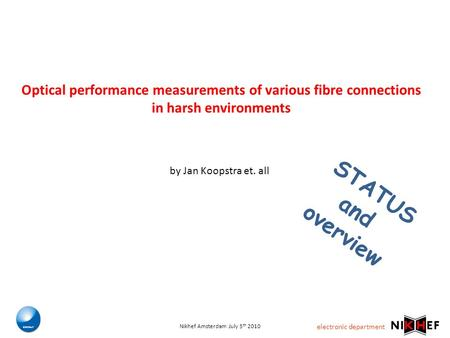 Electronic department Nikhef Amsterdam July 5 th 2010 Optical performance measurements of various fibre connections in harsh environments STATUS and overview.