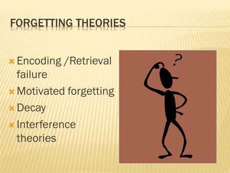  Encoding /Retrieval failure  Motivated forgetting  Decay  Interference theories.