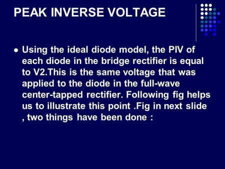 PEAK INVERSE VOLTAGE Using the ideal diode model, the PIV of each diode in the bridge rectifier is equal to V2.This is the same voltage that was applied.