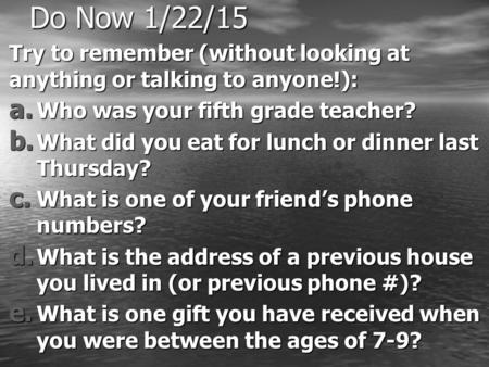 Do Now 1/22/15 Try to remember (without looking at anything or talking to anyone!): a. Who was your fifth grade teacher? b. What did you eat for lunch.