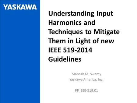 Mahesh M. Swamy Yaskawa America, Inc. PP.IEEE-519.01 Understanding Input Harmonics and Techniques to Mitigate Them in Light of new IEEE 519-2014 Guidelines.