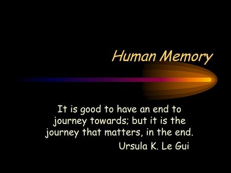 Human Memory It is good to have an end to journey towards; but it is the journey that matters, in the end. Ursula K. Le Gui.