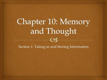 Section 1: Taking in and Storing Information.   Memory- the storage and retrieval of what has been learned or experienced  3 memory processes  Encoding-