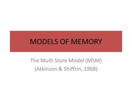 MODELS OF MEMORY The Multi Store Model (MSM) (Atkinson & Shiffrin, 1968)