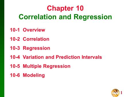Slide Slide 1 Chapter 10 Correlation and Regression 10-1 Overview 10-2 Correlation 10-3 Regression 10-4 Variation and Prediction Intervals 10-5 Multiple.