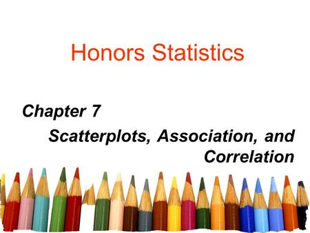 Honors Statistics Chapter 7 Scatterplots, Association, and Correlation.