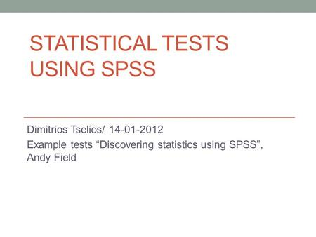 "STATISTICAL TESTS USING SPSS Dimitrios Tselios/ 14-01-2012 Example tests ""Discovering statistics using SPSS"", Andy Field."