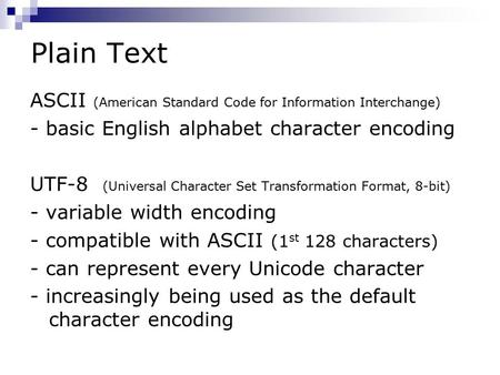 Plain Text ASCII (American Standard Code for Information Interchange) - basic English alphabet character encoding UTF-8 (Universal Character Set Transformation.