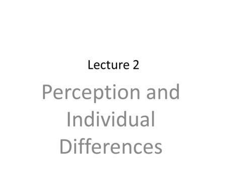 Lecture 2 Perception and Individual Differences. Information-processing Model of Perception Perceptual Biases and Errors Stereotypes and Diversity Causal.