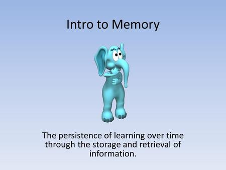 Intro to Memory The persistence of learning over time through the storage and retrieval of information.