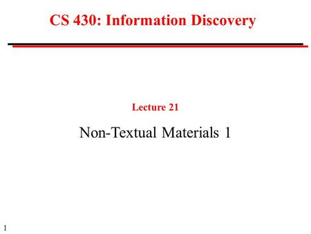 1 CS 430: Information Discovery Lecture 21 Non-Textual Materials 1.