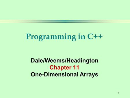 1 Programming in C++ Dale/Weems/Headington Chapter 11 One-Dimensional Arrays.