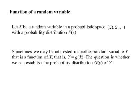 Function of a random variable Let X be a random variable in a probabilistic space with a probability distribution F(x) Sometimes we may be interested in.