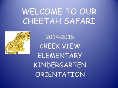 WELCOME TO OUR CHEETAH SAFARI 2014-2015 CREEK VIEW ELEMENTARY KINDERGARTEN ORIENTATION.