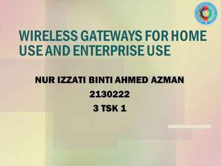 WIRELESS GATEWAYS FOR HOME USE AND ENTERPRISE USE NUR IZZATI BINTI AHMED AZMAN 2130222 3 TSK 1.