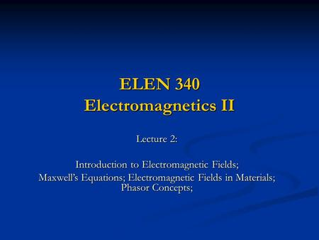 ELEN 340 Electromagnetics II Lecture 2: Introduction to Electromagnetic Fields; Maxwell's Equations; Electromagnetic Fields in Materials; Phasor Concepts;
