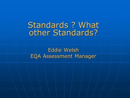 Standards ? What other Standards? Eddie Welsh EQA Assessment Manager.