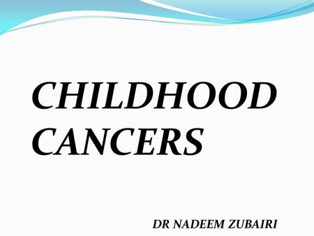 CHILDHOOD CANCERS DR NADEEM ZUBAIRI. CancerIncidence (%) Leukemia30.2 Central nervous system tumor 21.7 Lymphoma10.9 Neuroblastoma8.2 Soft tissue sarcoma7.0.