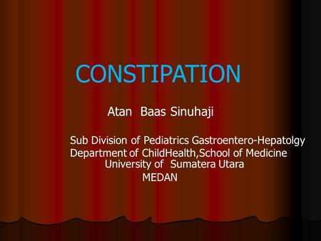 Atan Baas Sinuhaji Sub Division of Pediatrics Gastroentero-Hepatolgy Department of ChildHealth,School of Medicine University of Sumatera Utara CONSTIPATION.