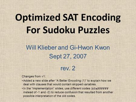 "Optimized SAT Encoding For Sudoku Puzzles Will Klieber and Gi-Hwon Kwon Sept 27, 2007 rev. 2 Changes from v1: Added a new slide after ""A Better Encoding."