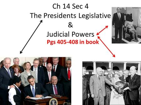 Ch 14 Sec 4 The Presidents Legislative & Judicial Powers Pgs 405-408 in book.