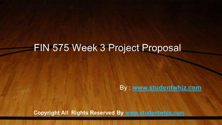 FIN 575 Week 3 Project Proposal Copyright All Rights Reserved By www.studentwhiz.comwww.studentwhiz.com By : www.studentwhiz.comwww.studentwhiz.com.