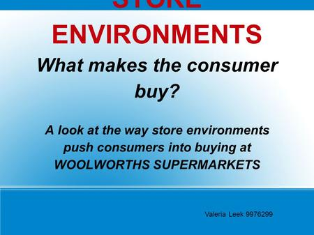 STORE ENVIRONMENTS What makes the consumer buy? A look at the way store environments push consumers into buying at WOOLWORTHS SUPERMARKETS Valeria Leek.