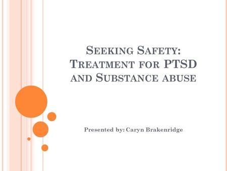S EEKING S AFETY : T REATMENT FOR PTSD AND S UBSTANCE ABUSE Presented by: Caryn Brakenridge.