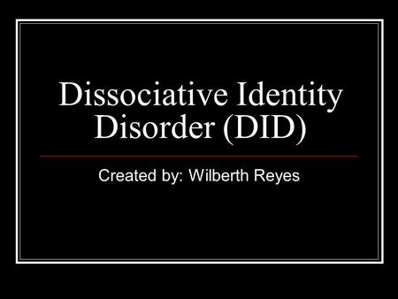 Dissociative Identity Disorder (DID) Created by: Wilberth Reyes.