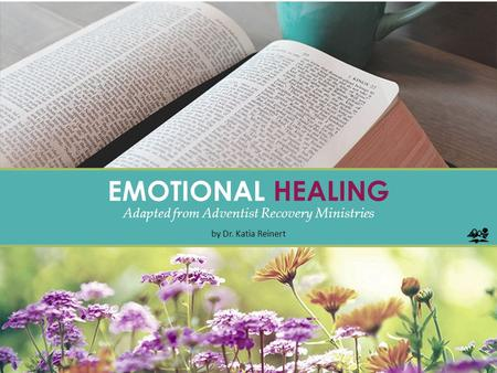 EMOTIONAL HEALING Adapted from Adventist Recovery Ministries by Dr. Katia Reinert.