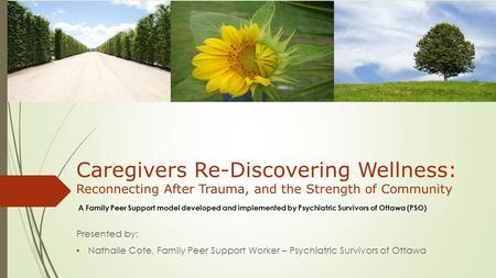 Caregivers Re-Discovering Wellness: Reconnecting After Trauma, and the Strength of Community Presented by: Nathalie Cote, Family Peer Support Worker –