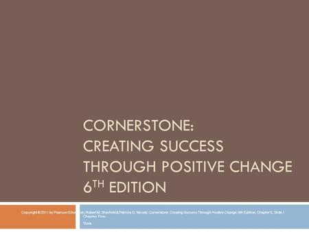 CORNERSTONE: CREATING SUCCESS THROUGH POSITIVE CHANGE 6 TH EDITION Chapter Five: Think Copyright © 2011 by Pearson Education, Robert M. Sherfield & Patricia.