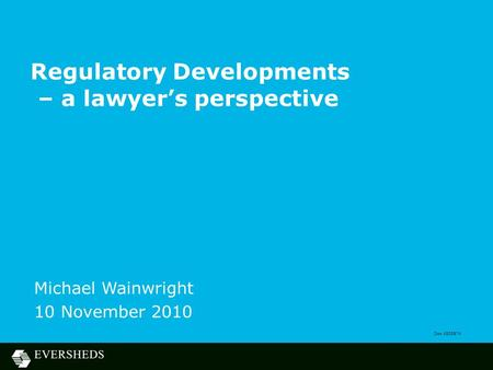 Regulatory Developments – a lawyer's perspective Michael Wainwright 10 November 2010 Doc 4505874.